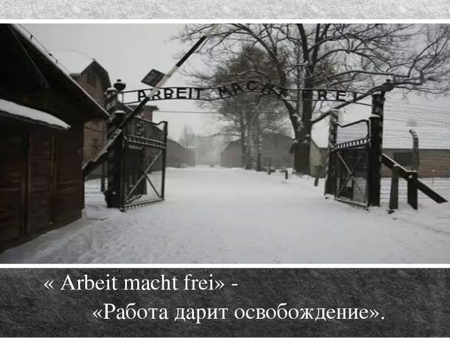 « Arbeit macht frei» - «Работа дарит освобождение».