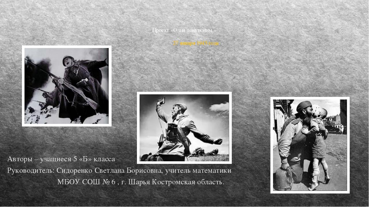 Проект «Один день войны.» 27 января 1945 года Авторы – учащиеся 5 «Б» класса...
