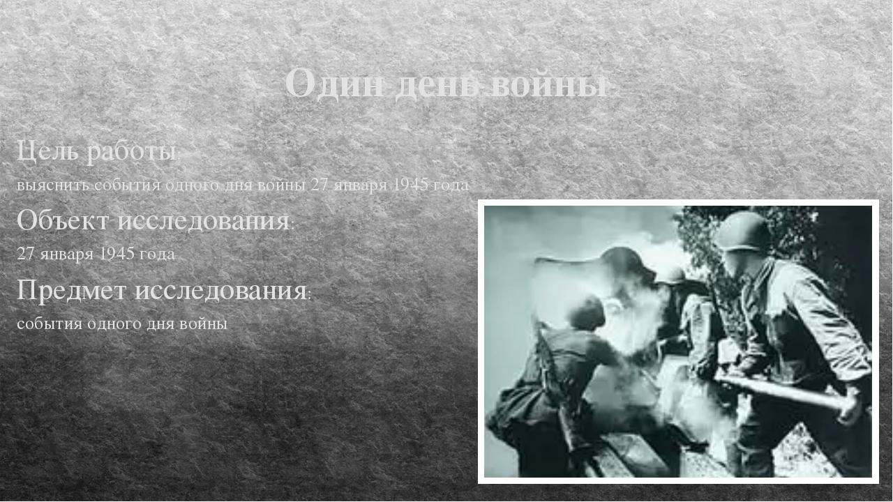 Один день войны Цель работы: выяснить события одного дня войны 27 января 1945...