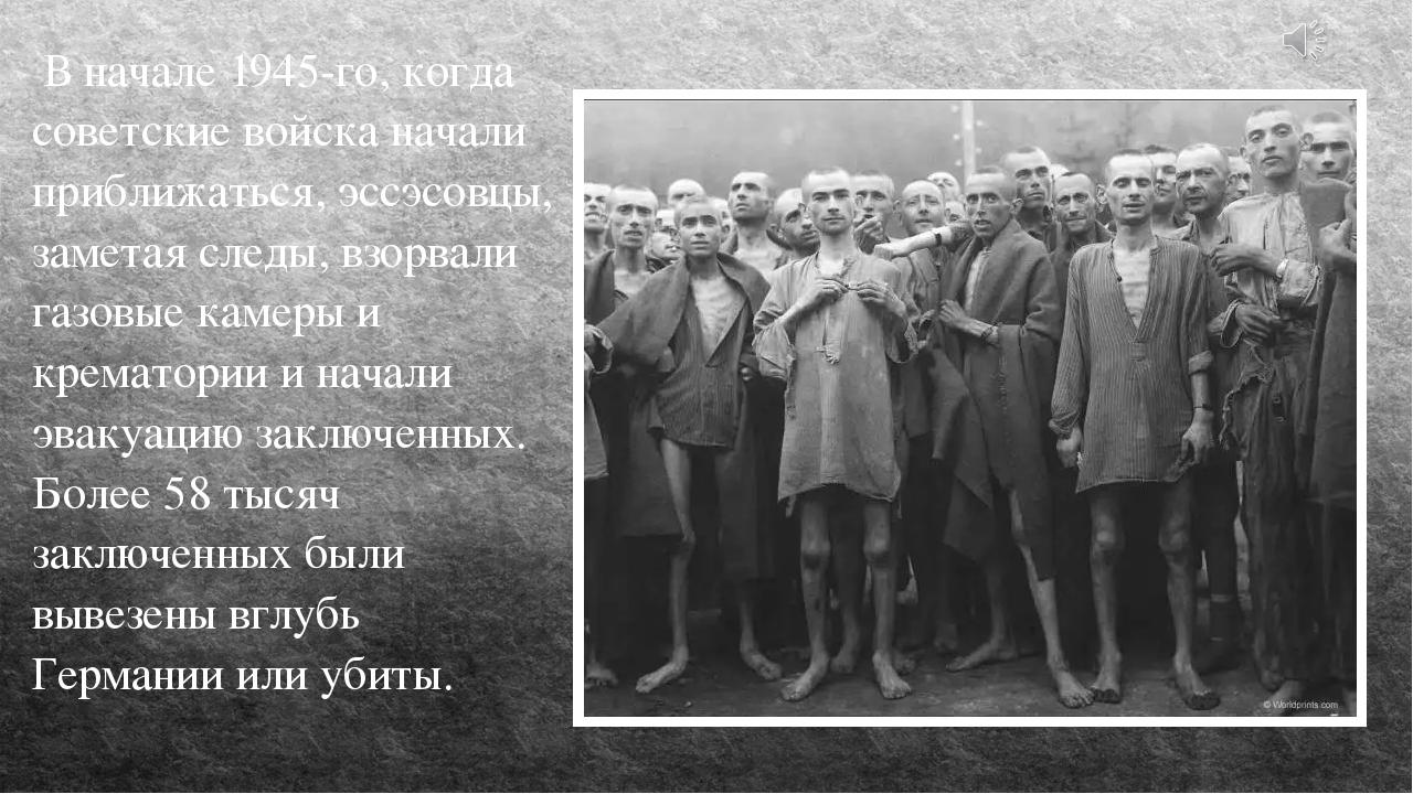 В начале 1945-го, когда советские войска начали приближаться, эссэсовцы, зам...