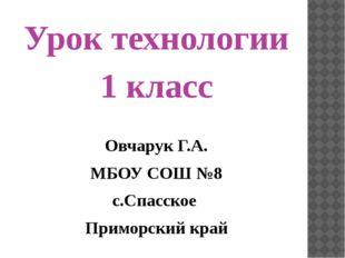 Урок технологии 1 класс Овчарук Г.А. МБОУ СОШ №8 с.Спасское Приморский край