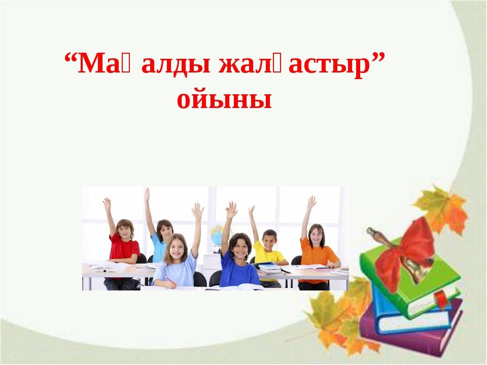 """""""Мақалды жалғастыр"""" ойыны"""