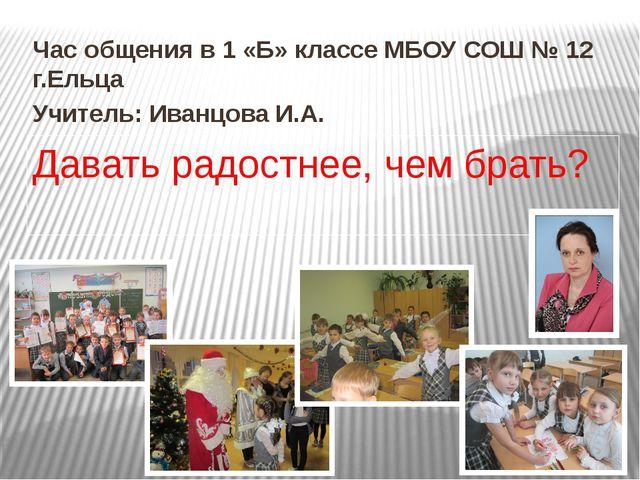 Час общения в 1 «Б» классе МБОУ СОШ № 12 г.Ельца Учитель: Иванцова И.А. Дават...