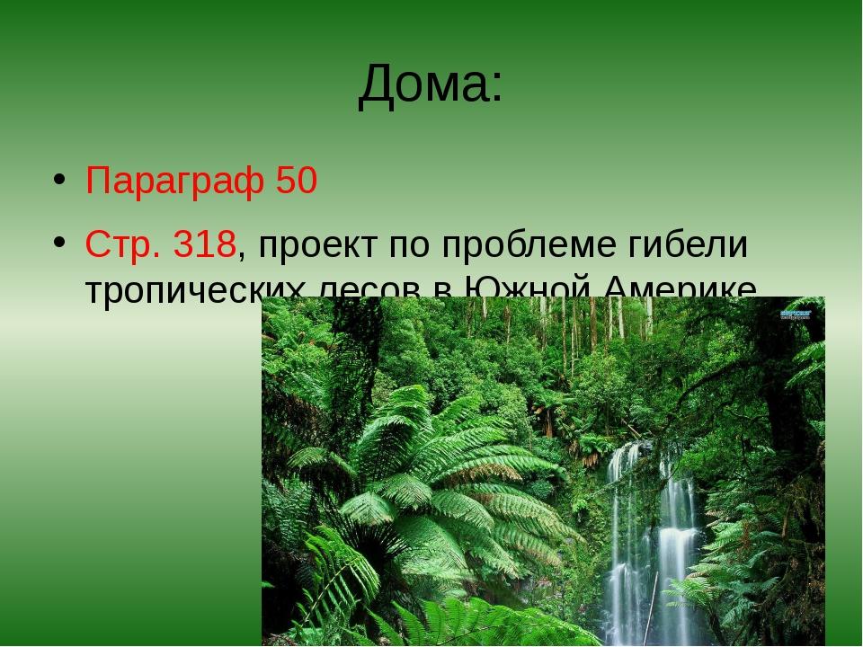 Дома: Параграф 50 Стр. 318, проект по проблеме гибели тропических лесов в Южн...