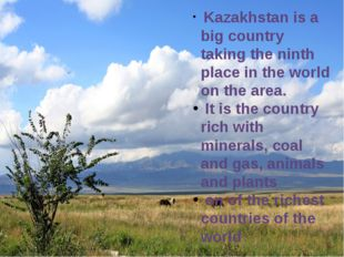 Kazakhstan is a big country taking the ninth place in the world on the area.