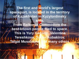 The first and world's largest spaceport, is located in the territory of Kazak