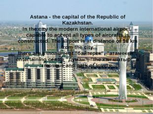 Astana - the capital of the Republic of Kazakhstan. In the city the modern in