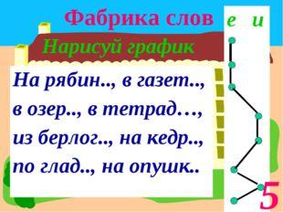 Фабрика слов Нарисуй график 5 На рябин.., в газет.., в озер.., в тетрад…, из