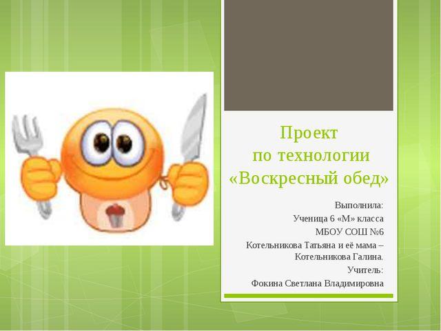 Проект по технологии «Воскресный обед» Выполнила: Ученица 6 «М» класса МБОУ С...