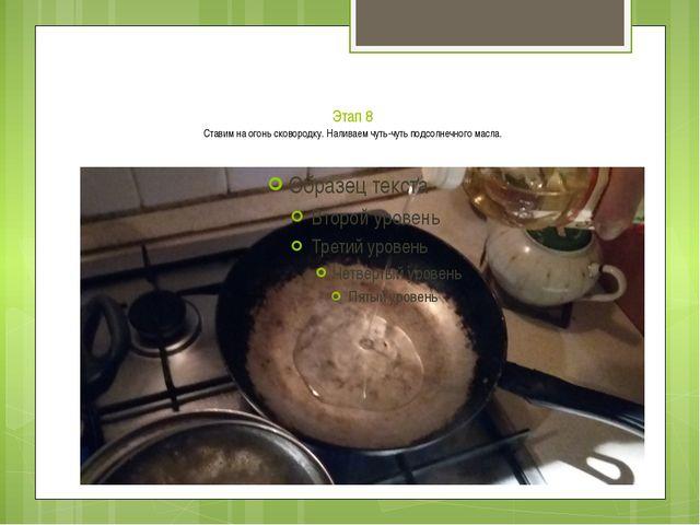 Этап 8 Ставим на огонь сковородку. Наливаем чуть-чуть подсолнечного масла.
