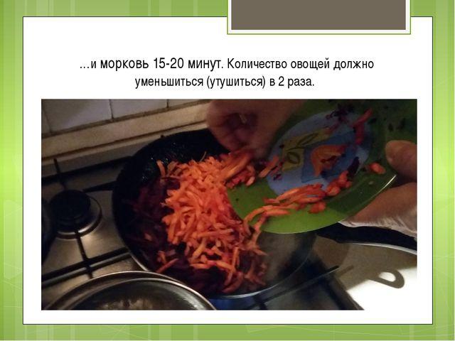 …и морковь 15-20 минут. Количество овощей должно уменьшиться (утушиться) в 2...