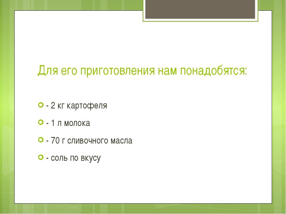 Для его приготовления нам понадобятся: - 2 кг картофеля - 1 л молока - 70 г с...