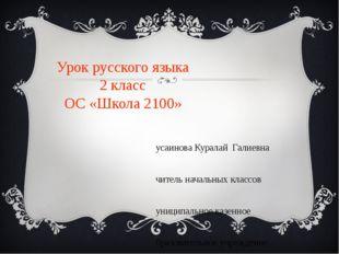 Урок русского языка 2 класс ОС «Школа 2100» Хусаинова Куралай Галиевна учител