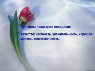 Ценность: праведное поведение Качества: честность, уважительность, хорошие ма