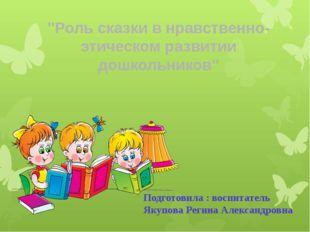 """""""Роль сказки в нравственно- этическом развитии дошкольников"""" Подготовила : во"""
