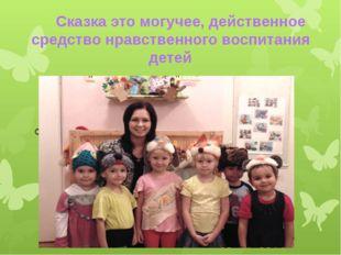Сказка это могучее, действенное средство нравственного воспитания детей