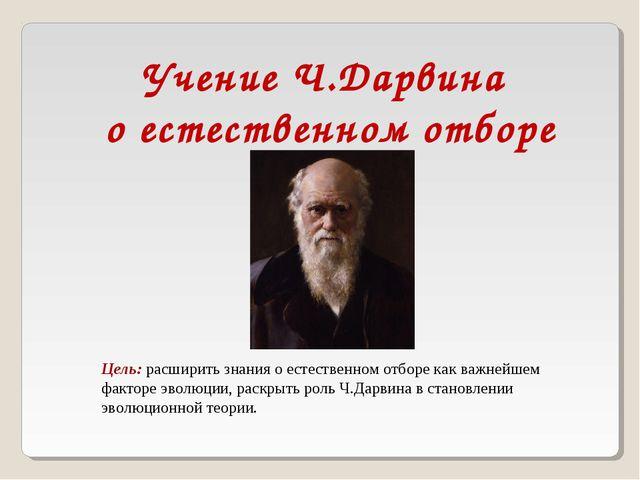 Учение Ч.Дарвина о естественном отборе Цель: расширить знания о естественном...