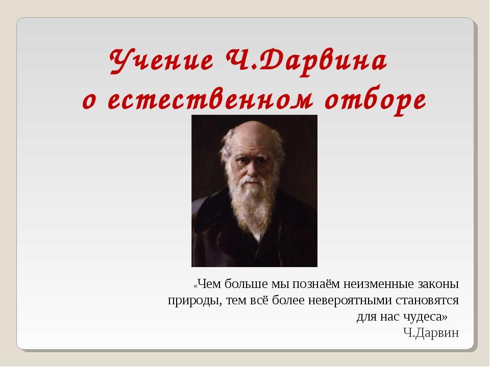Учение Ч.Дарвина о естественном отборе «Чем больше мы познаём неизменные зак...