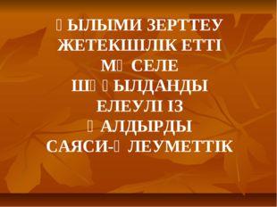 ҒЫЛЫМИ ЗЕРТТЕУ ЖЕТЕКШІЛІК ЕТТІ МӘСЕЛЕ ШҰҒЫЛДАНДЫ ЕЛЕУЛІ ІЗ ҚАЛДЫРДЫ САЯСИ-ӘЛЕ