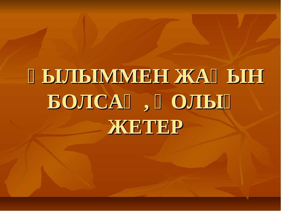 ҒЫЛЫММЕН ЖАҚЫН БОЛСАҢ, ҚОЛЫҢ ЖЕТЕР