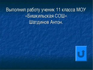 Выполнил работу ученик 11 класса МОУ «Бишкильская СОШ» Шатдинов Антон.