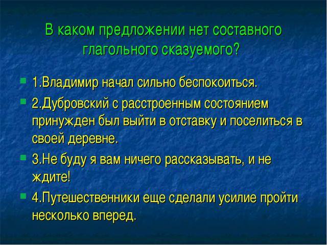 В каком предложении нет составного глагольного сказуемого? 1.Владимир начал с...