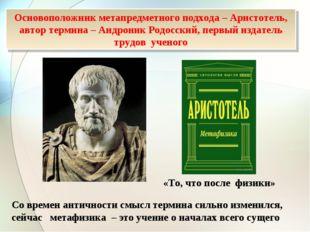 Основоположник метапредметного подхода – Аристотель, автор термина – Андроник