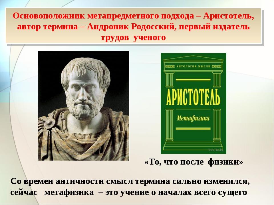 Основоположник метапредметного подхода – Аристотель, автор термина – Андроник...