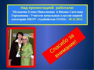 Над презентацией работали: Музыкова Елена Николаевна и Вязова Светлана Герман