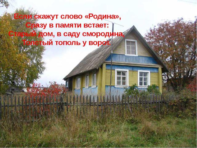 Если скажут слово «Родина», Сразу в памяти встает: Старый дом, в саду смороди...