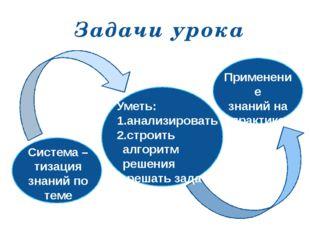 Система – тизация знаний по теме Уметь: 1.анализировать 2.строить алгоритм р