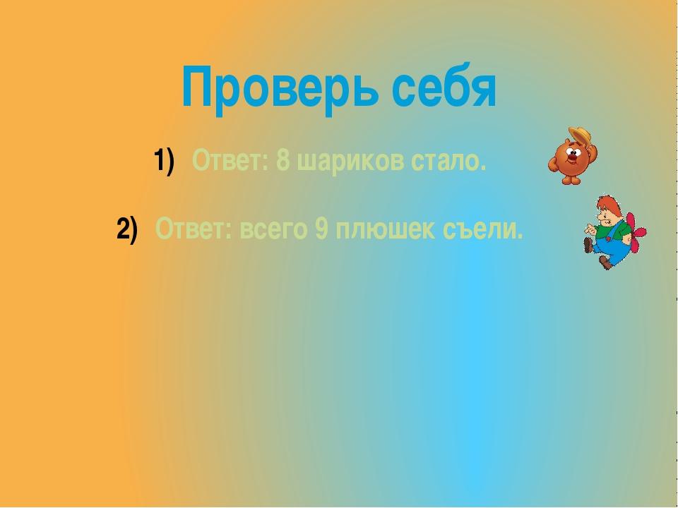 Проверь себя Ответ: 8 шариков стало. Ответ: всего 9 плюшек съели.
