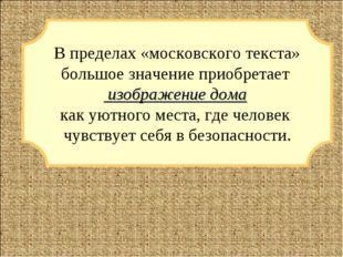 В пределах «московского текста» большое значение приобретает изображение дом
