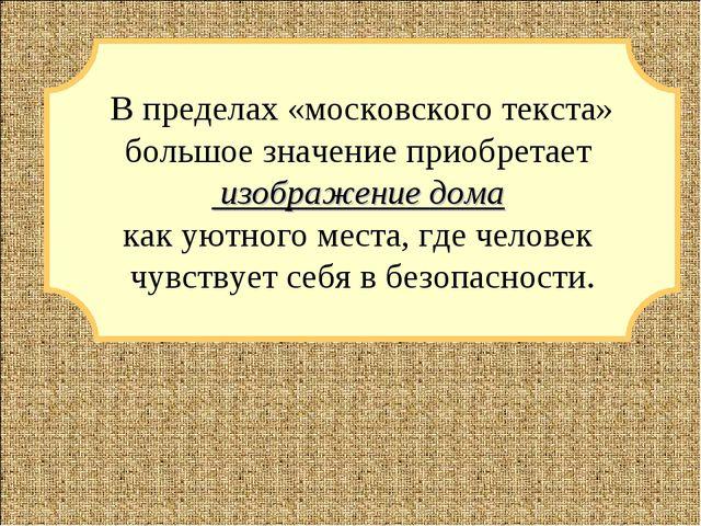 В пределах «московского текста» большое значение приобретает изображение дом...