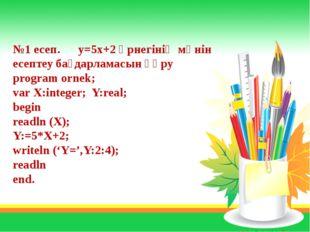 №1 есеп. y=5x+2 өрнегінің мәнін есептеу бағдарламасын құру program ornek; var