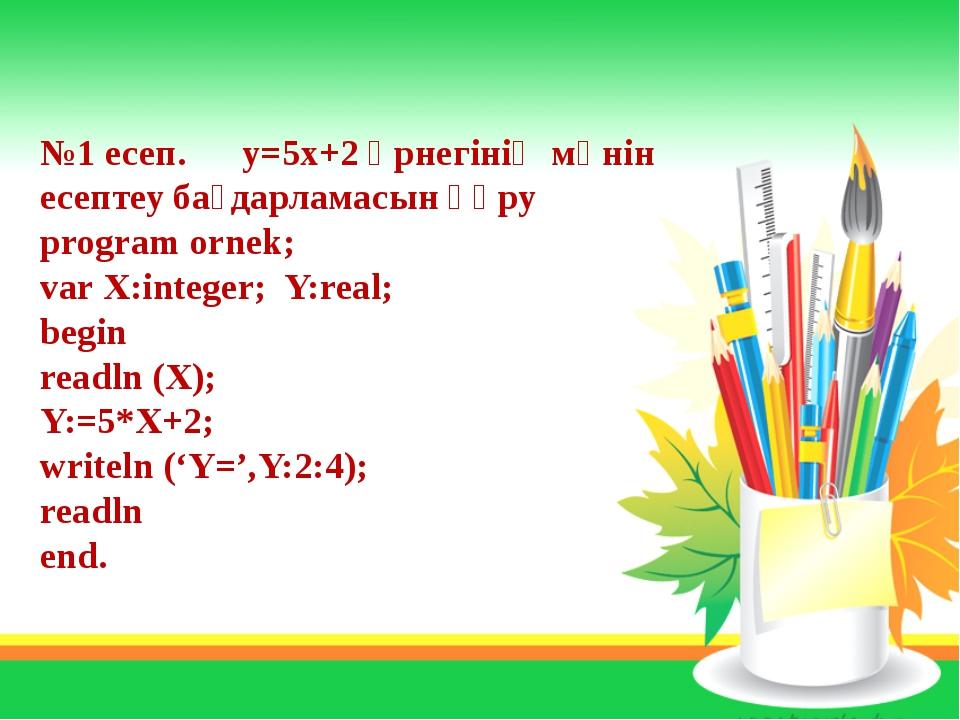 №1 есеп. y=5x+2 өрнегінің мәнін есептеу бағдарламасын құру program ornek; var...