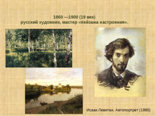 Иса́ак Ильи́ч Левита́н 1860 —1900 (19 век) русский художник, мастер «пейзажа