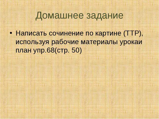 Домашнее задание Написать сочинение по картине (ТТР), используя рабочие матер...