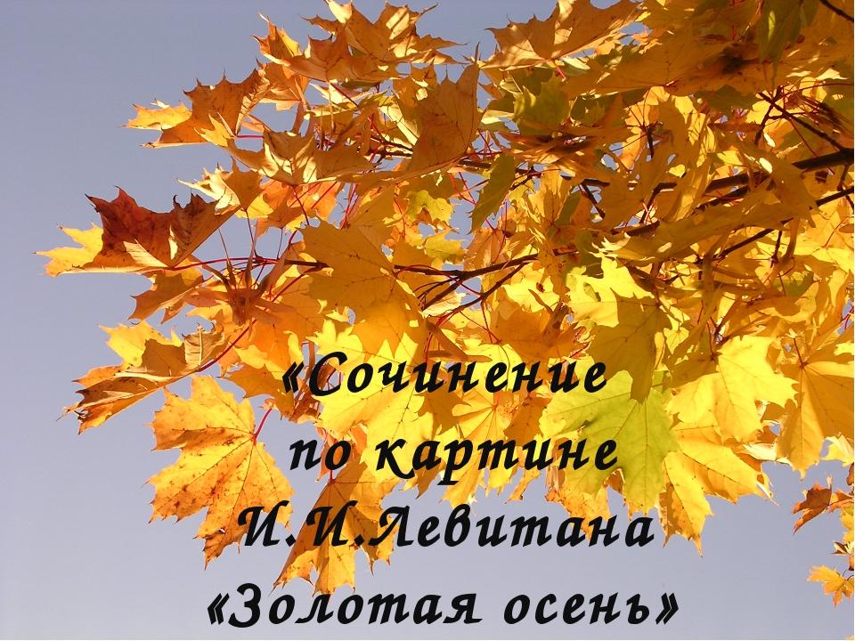 «Сочинение по картине И.И.Левитана «Золотая осень»