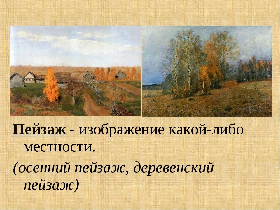 Пейзаж - изображение какой-либо местности. (осенний пейзаж, деревенский пейз...