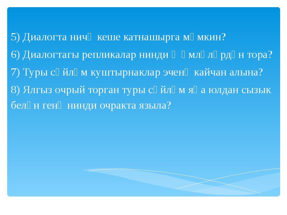 5) Диалогта ничә кеше катнашырга мөмкин? 6) Диалогтагы репликалар нинди җөмл...