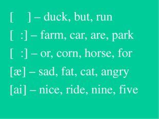 [ ᴧ ] – duck, but, run [α:] – farm, car, are, park [ͻ:] – or, corn, horse, fo