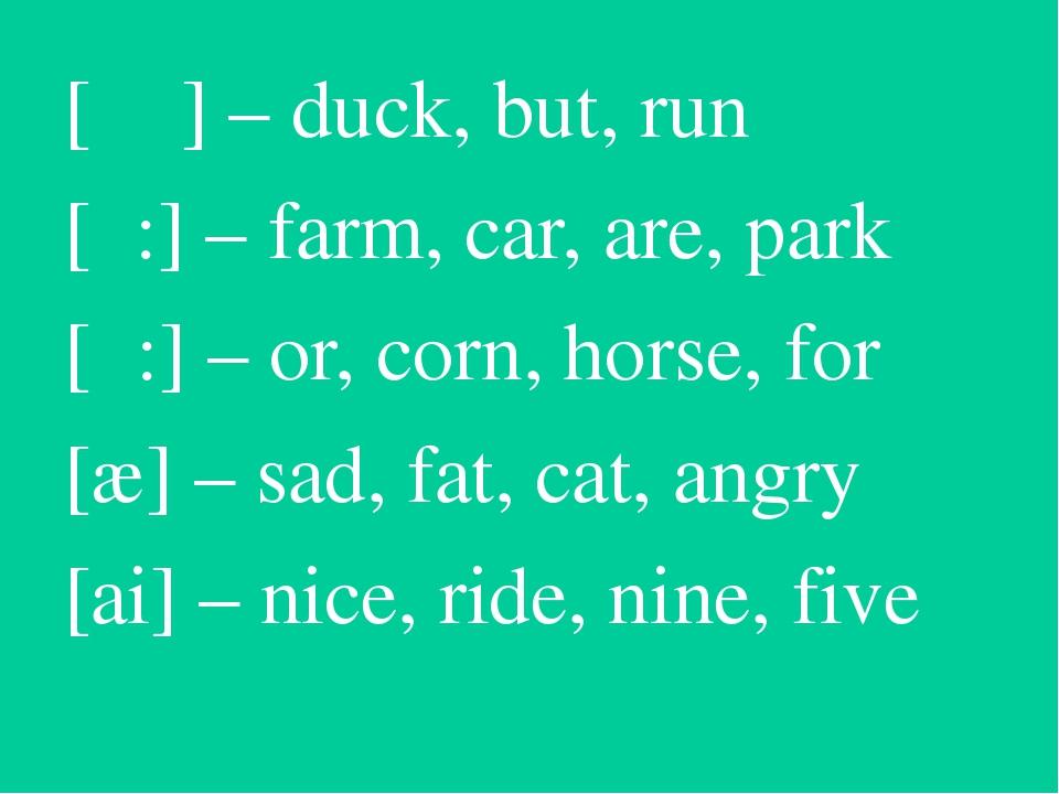 [ ᴧ ] – duck, but, run [α:] – farm, car, are, park [ͻ:] – or, corn, horse, fo...