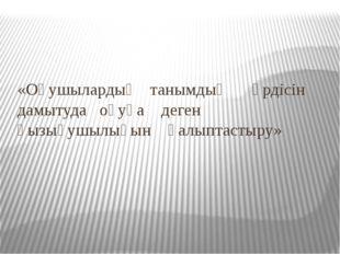«Оқушылардың танымдық үрдісін дамытуда оқуға деген қызығушылығын қалыптастыру»