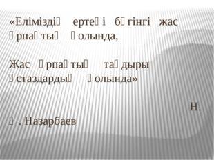 «Еліміздің ертеңі бүгінгі жас ұрпақтың қолында, Жас ұрпақтың тағдыры ұстаздар