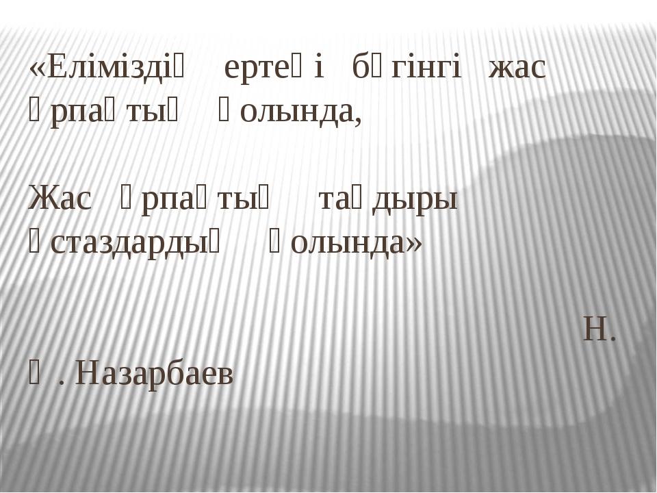 «Еліміздің ертеңі бүгінгі жас ұрпақтың қолында, Жас ұрпақтың тағдыры ұстаздар...