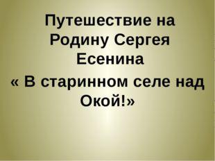 Путешествие на Родину Сергея Есенина « В старинном селе над Окой!»