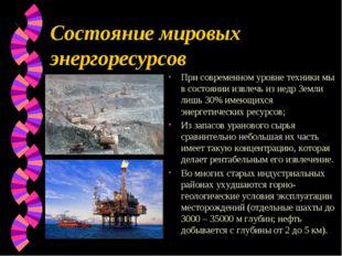 Состояние мировых энергоресурсов При современном уровне техники мы в состояни