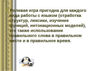 Ролевая игра пригодна для каждого вида работы с языком (отработка структур, л