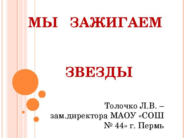 МЫ ЗАЖИГАЕМ ЗВЕЗДЫ Толочко Л.В. – зам.директора МАОУ «СОШ № 44» г. Пермь